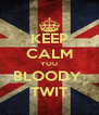 KEEP CALM YOU BLOODY  TWIT - Personalised Poster A4 size