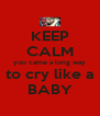 KEEP CALM you came a long way to cry like a BABY - Personalised Poster A4 size