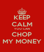 KEEP CALM YOU CAN CHOP MY MONEY - Personalised Poster A4 size
