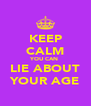 KEEP CALM YOU CAN  LIE ABOUT YOUR AGE - Personalised Poster A4 size