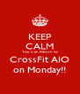KEEP CALM You Can Return to CrossFit AIO on Monday!! - Personalised Poster A4 size