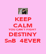KEEP CALM YOU CAN'T FIGHT DESTINY SnB  4EVER - Personalised Poster A4 size