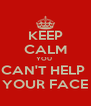 KEEP CALM YOU  CAN'T HELP  YOUR FACE - Personalised Poster A4 size