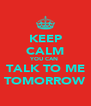 KEEP CALM YOU CAN  TALK TO ME TOMORROW - Personalised Poster A4 size