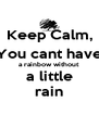 Keep Calm, You cant have a rainbow without a little rain - Personalised Poster A4 size