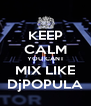 KEEP CALM YOU CANT MIX LIKE DjPOPULA - Personalised Poster A4 size