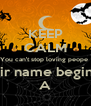 KEEP CALM You can't stop loving peope  If their name begin with A - Personalised Poster A4 size