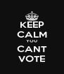 KEEP CALM YOU CANT VOTE - Personalised Poster A4 size