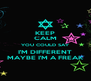 KEEP CALM YOU COULD SAY I'M DIFFERENT MAYBE I'M A FREAK - Personalised Poster A4 size