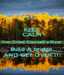 KEEP CALM You Cried Yourself a River Build A bridge AND GET OVER IT! - Personalised Poster A4 size