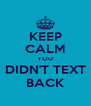 KEEP CALM YOU DIDN'T TEXT BACK - Personalised Poster A4 size