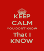 KEEP CALM YOU DON'T KNOW That I KNOW - Personalised Poster A4 size