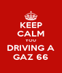KEEP CALM YOU DRIVING A GAZ 66 - Personalised Poster A4 size