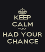 KEEP CALM YOU  HAD YOUR CHANCE - Personalised Poster A4 size