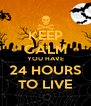 KEEP CALM YOU HAVE 24 HOURS TO LIVE - Personalised Poster A4 size