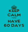 KEEP CALM YOU HAVE 60 DAYS - Personalised Poster A4 size