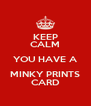 KEEP CALM YOU HAVE A MINKY PRINTS CARD - Personalised Poster A4 size