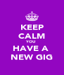 KEEP CALM YOU  HAVE A  NEW GIG - Personalised Poster A4 size