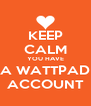 KEEP CALM YOU HAVE A WATTPAD ACCOUNT - Personalised Poster A4 size