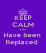 KEEP CALM You  Have been  Replaced  - Personalised Poster A4 size