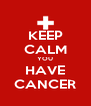 KEEP CALM YOU HAVE CANCER - Personalised Poster A4 size