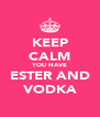 KEEP CALM YOU HAVE ESTER AND VODKA - Personalised Poster A4 size