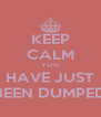KEEP CALM YOU HAVE JUST BEEN DUMPED - Personalised Poster A4 size