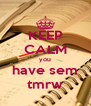 KEEP CALM you have sem tmrw - Personalised Poster A4 size