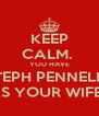 KEEP CALM.  YOU HAVE STEPH PENNELLS AS YOUR WIFE.  - Personalised Poster A4 size