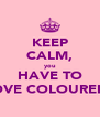 KEEP CALM, you HAVE TO LOVE COLOUREDS - Personalised Poster A4 size