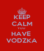 KEEP CALM YOU  HAVE  VODZKA - Personalised Poster A4 size