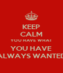 KEEP CALM YOU HAVE WHAT YOU HAVE ALWAYS WANTED - Personalised Poster A4 size