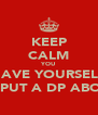 KEEP CALM YOU HAVE YOURSELF TO PUT A DP ABOUT - Personalised Poster A4 size