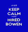 KEEP CALM YOU HIRED BOWEN - Personalised Poster A4 size