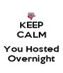 KEEP CALM  You Hosted Overnight - Personalised Poster A4 size