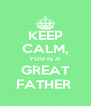 KEEP CALM, YOU IS A GREAT FATHER  - Personalised Poster A4 size