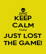 KEEP CALM YOU JUST LOST THE GAME! - Personalised Poster A4 size