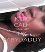 KEEP CALM YOU JUST MY BABYDADDY - Personalised Poster A4 size