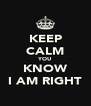 KEEP CALM YOU KNOW I AM RIGHT - Personalised Poster A4 size