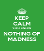 KEEP CALM YOU KNOW NOTHING OF MADNESS - Personalised Poster A4 size