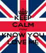 KEEP CALM YOU KNOW YOU LOVE ME - Personalised Poster A4 size