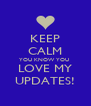 KEEP CALM YOU KNOW YOU  LOVE MY UPDATES! - Personalised Poster A4 size