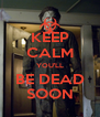 KEEP CALM YOU'LL BE DEAD SOON - Personalised Poster A4 size