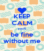 KEEP CALM you'll be fine without me - Personalised Poster A4 size