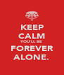 KEEP CALM YOU'LL BE FOREVER ALONE. - Personalised Poster A4 size