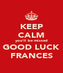KEEP CALM you'll be missed GOOD LUCK FRANCES - Personalised Poster A4 size