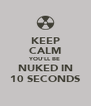 KEEP CALM YOU'LL BE NUKED IN 10 SECONDS - Personalised Poster A4 size