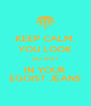 KEEP CALM, YOU LOOK SO HOT IN YOUR EGOIST JEANS - Personalised Poster A4 size