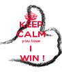 KEEP CALM you lose I  WIN ! - Personalised Poster A4 size