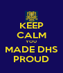 KEEP CALM YOU MADE DHS PROUD - Personalised Poster A4 size